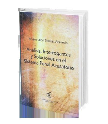 Benitez Acevedo Alvaro Analisis Interrogantes y Soluciones en el Sistema Penal Acusatorio