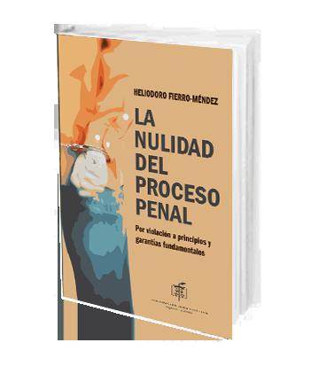 Fierro Mendez Heliodoro La Nulidad del Proceso Penal por Violación a Principios y Garantías Fundamentales