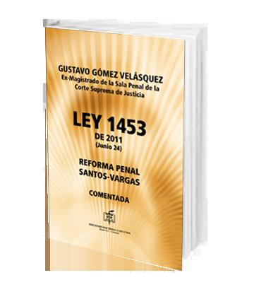 Gomez Velazquez Gustavo Ley 1453 de 2011 Reforma Penal Santos-Vargas Comentada