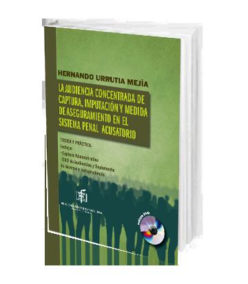 Urrutia Hernando La Audiencia Concentrada de Captura Imputacion y Medida de Aseguramiento en el Sistema Penal Acusatorio Teoria y Practica
